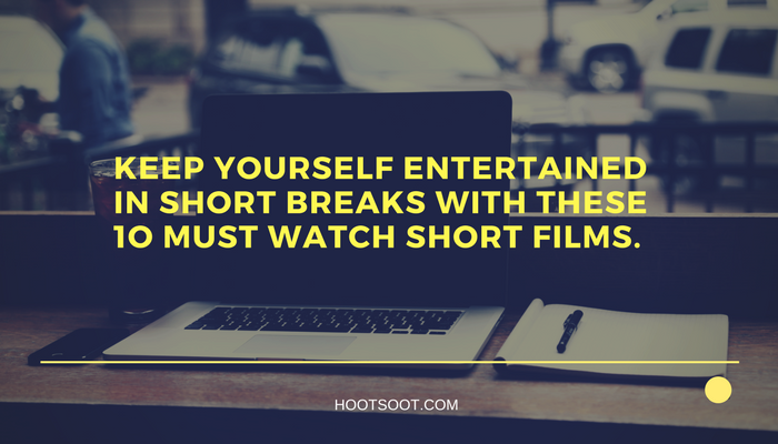 Keep Yourself Entertained in short breaks with these 1o must watch short films